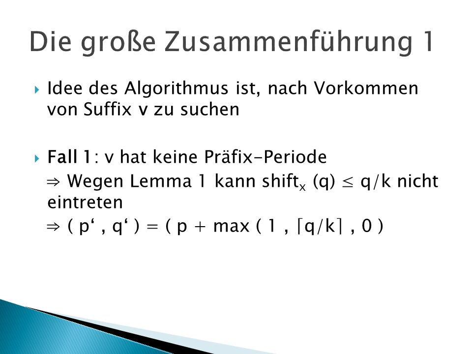 Idee des Algorithmus ist, nach Vorkommen von Suffix v zu suchen Fall 1: v hat keine Präfix-Periode Wegen Lemma 1 kann shift x (q) q/k nicht eintreten ( p, q ) = ( p + max ( 1, q/k, 0 )