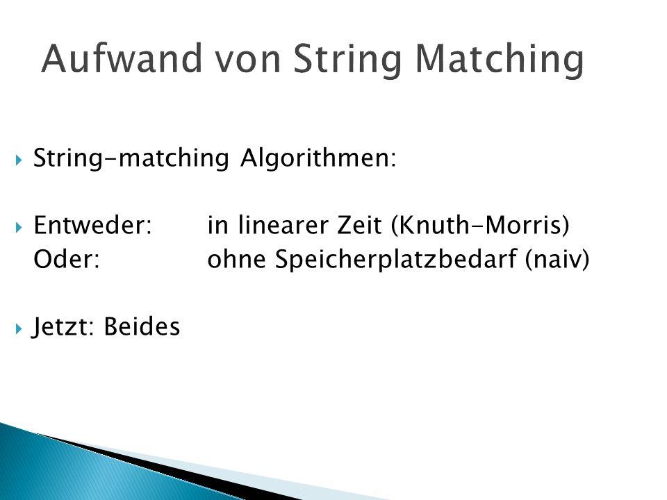 Aufwand von String Matching String-matching Algorithmen: Entweder: in linearer Zeit (Knuth-Morris) Oder: ohne Speicherplatzbedarf (naiv) Jetzt: Beides
