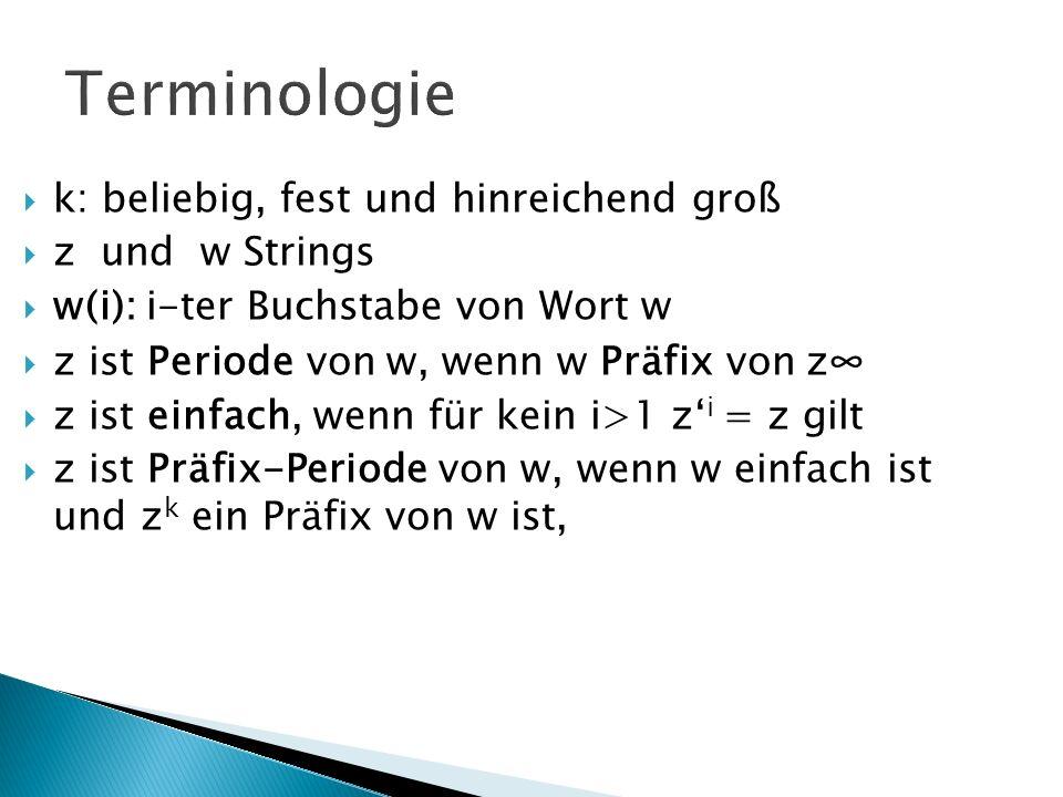 Terminologie k: beliebig, fest und hinreichend groß z und w Strings w(i): i-ter Buchstabe von Wort w z ist Periode von w, wenn w Präfix von z z ist einfach, wenn für kein i>1 z i = z gilt z ist Präfix-Periode von w, wenn w einfach ist und z k ein Präfix von w ist,