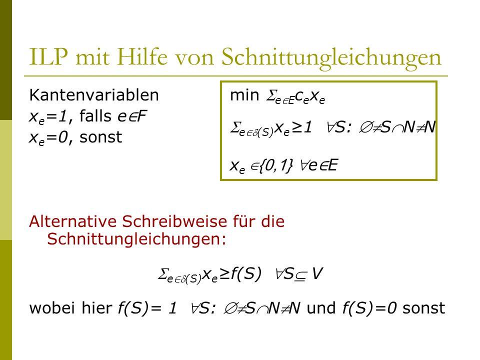 ILP mit Hilfe von Schnittungleichungen Kantenvariablen x e =1, falls e F x e =0, sonst Alternative Schreibweise für die Schnittungleichungen: e(S) x e
