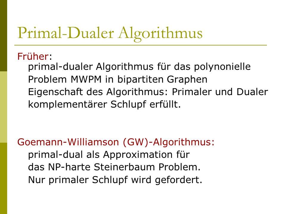 Primal-Dualer Algorithmus Früher: primal-dualer Algorithmus für das polynonielle Problem MWPM in bipartiten Graphen Eigenschaft des Algorithmus: Prima