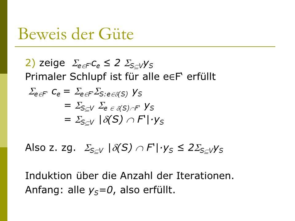 Beweis der Güte 2) zeige e F c e 2 SV y S Primaler Schlupf ist für alle e F erfüllt e F c e = e F S:e(S) y S = SV e (S)F y S = SV |(S) F|·y S Also z.