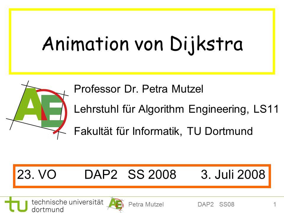 12Petra Mutzel DAP2 SS08 12 25 Algorithmus von Dijkstra 14 17 4 12 22 10 2 11 9 5 4 7 4 2 7 8 5 s 0 4 Ausgehende Kanten des gewählten Knoten Erreichte Kandidaten Vorgänger-Kanten: π 1