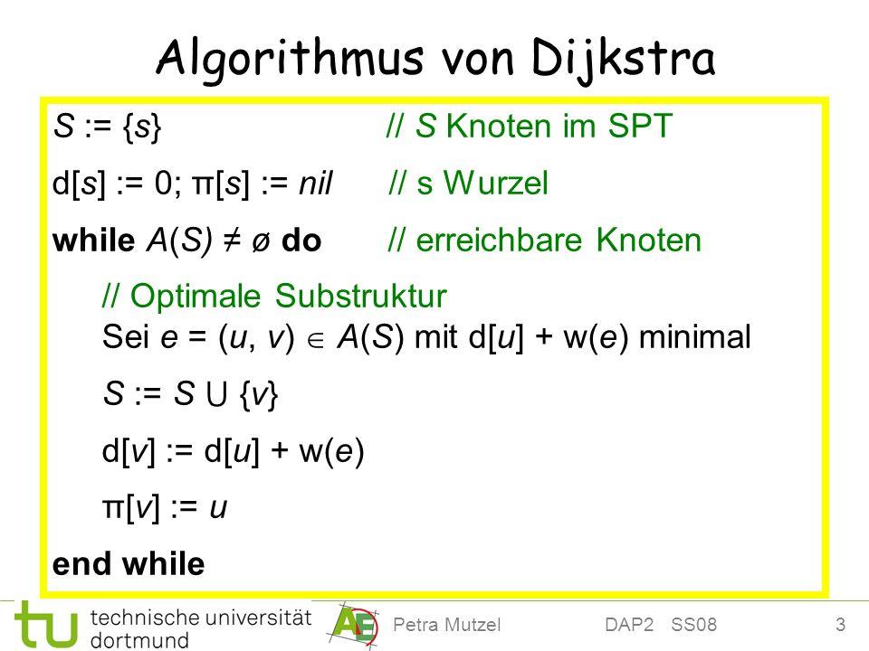 4Petra Mutzel DAP2 SS08 Realisierung von Dijkstra Knotenmenge S: Kürzester Weg mit Länge d[v] bereits ermittelt Knotenmenge V \ S: Speichere vorläufige Werte für den Abstand zu s (obere Schranke (v) d[v]) in Priority Queue, und aktualisiere Priorität, falls günstigerer Weg gefunden wird, (s) = 0 1.Wähle mit E XTRACT M IN Knoten u mit minimalem Abstandswert.