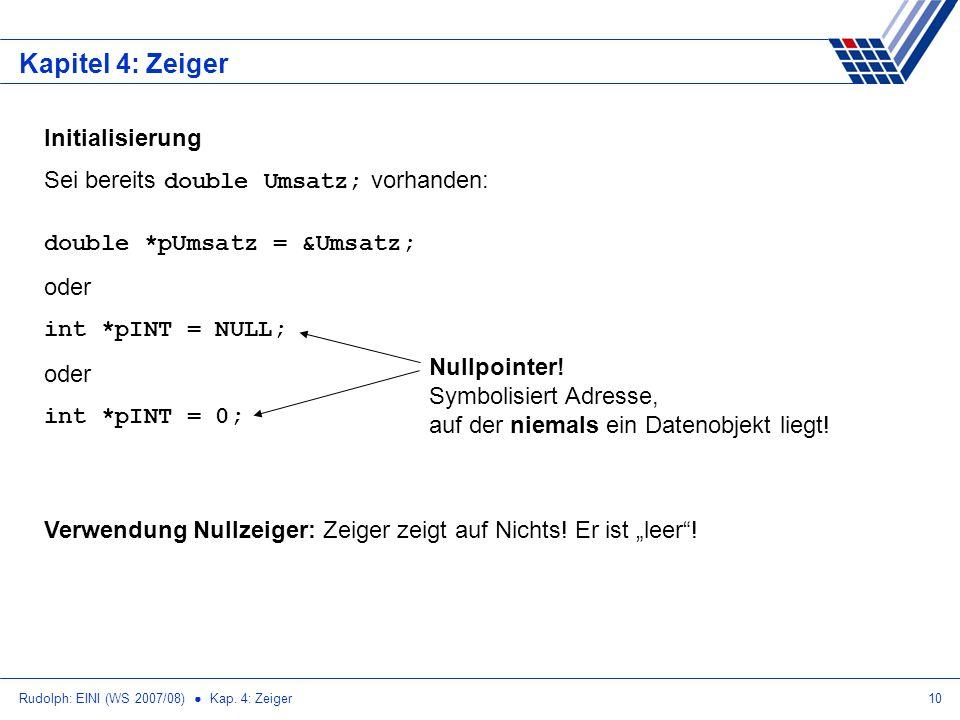 Rudolph: EINI (WS 2007/08) Kap. 4: Zeiger10 Kapitel 4: Zeiger Initialisierung Sei bereits double Umsatz; vorhanden: double *pUmsatz = &Umsatz; oder in