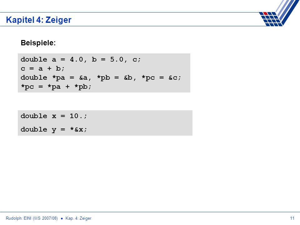 Rudolph: EINI (WS 2007/08) Kap. 4: Zeiger11 Kapitel 4: Zeiger double a = 4.0, b = 5.0, c; c = a + b; double *pa = &a, *pb = &b, *pc = &c; *pc = *pa +