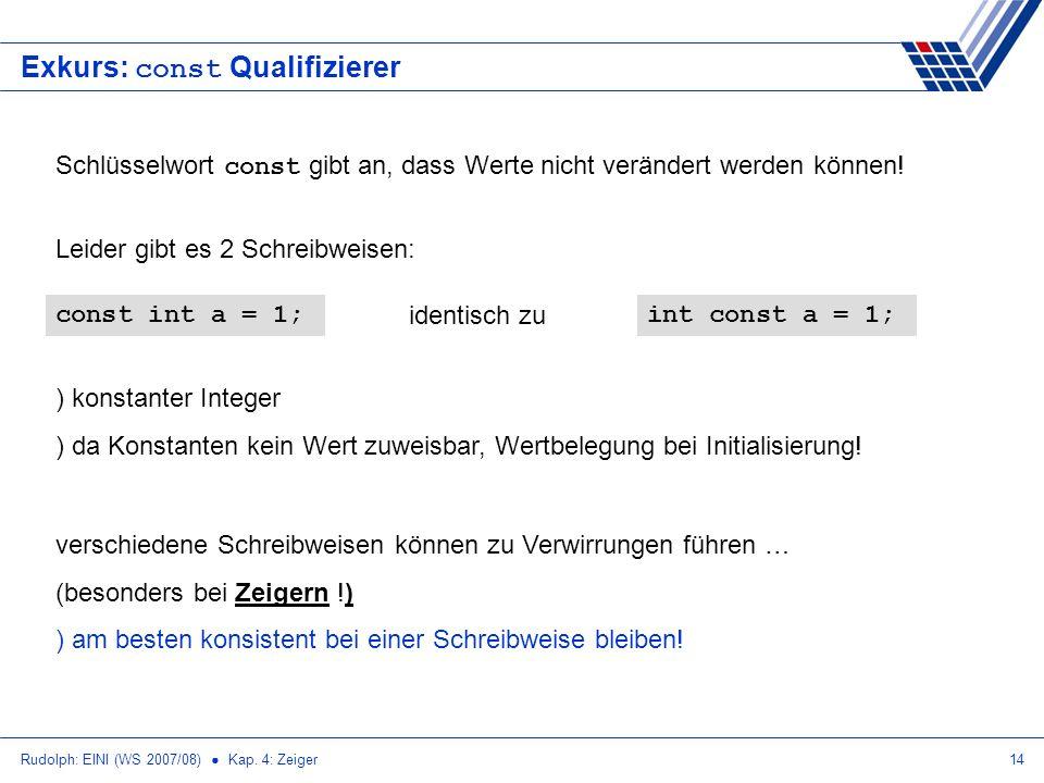 Rudolph: EINI (WS 2007/08) Kap. 4: Zeiger14 Exkurs: const Qualifizierer Schlüsselwort const gibt an, dass Werte nicht verändert werden können! const i