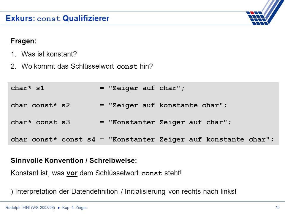 Rudolph: EINI (WS 2007/08) Kap. 4: Zeiger15 Exkurs: const Qualifizierer Fragen: 1.Was ist konstant? 2.Wo kommt das Schlüsselwort const hin? char* s1 =