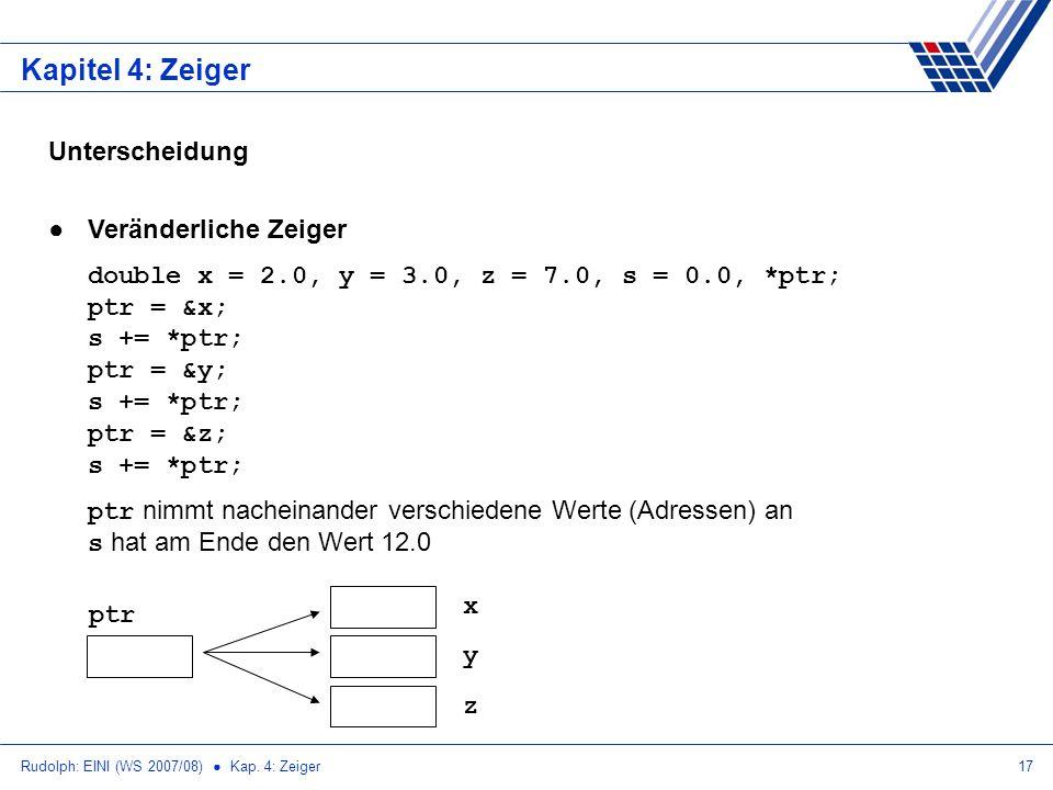 Rudolph: EINI (WS 2007/08) Kap. 4: Zeiger17 Kapitel 4: Zeiger Unterscheidung Veränderliche Zeiger double x = 2.0, y = 3.0, z = 7.0, s = 0.0, *ptr; ptr
