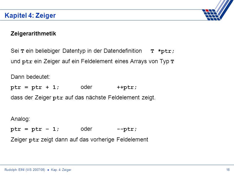 Rudolph: EINI (WS 2007/08) Kap. 4: Zeiger18 Kapitel 4: Zeiger Zeigerarithmetik Sei T ein beliebiger Datentyp in der Datendefinition T *ptr; und ptr ei