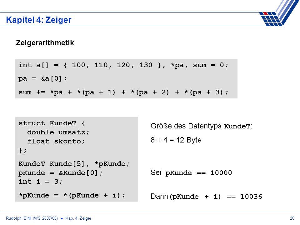 Rudolph: EINI (WS 2007/08) Kap. 4: Zeiger20 Kapitel 4: Zeiger int a[] = { 100, 110, 120, 130 }, *pa, sum = 0; pa = &a[0]; sum += *pa + *(pa + 1) + *(p