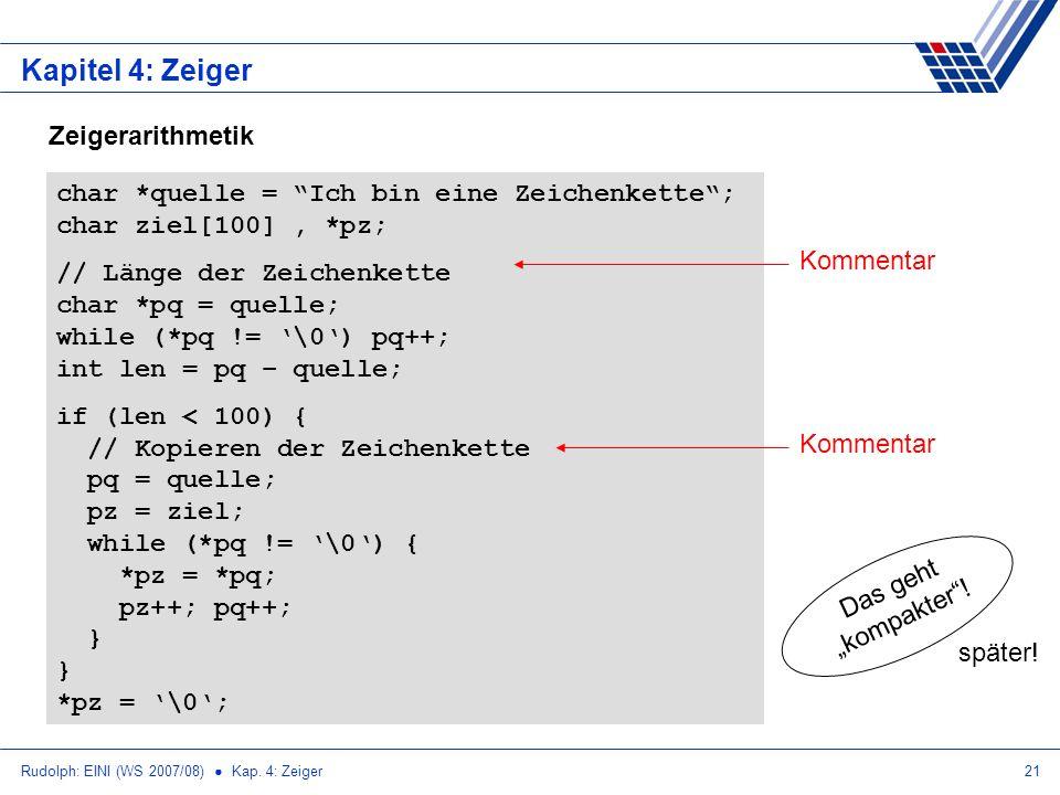 Rudolph: EINI (WS 2007/08) Kap. 4: Zeiger21 Kapitel 4: Zeiger Zeigerarithmetik char *quelle = Ich bin eine Zeichenkette; char ziel[100], *pz; // Länge