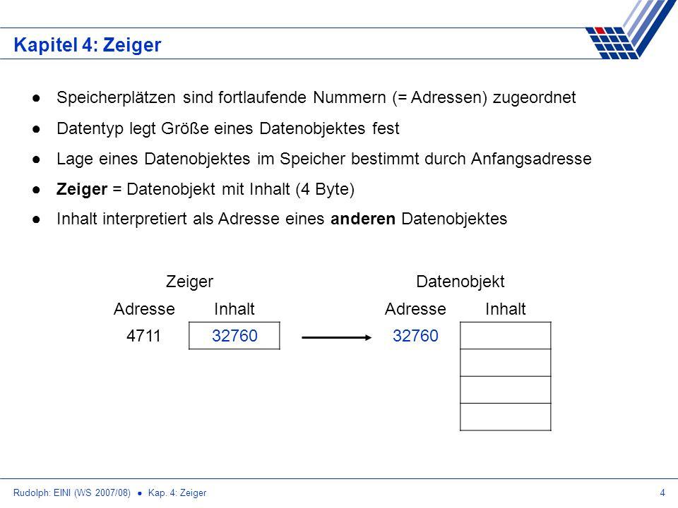 Rudolph: EINI (WS 2007/08) Kap. 4: Zeiger4 Kapitel 4: Zeiger Speicherplätzen sind fortlaufende Nummern (= Adressen) zugeordnet Datentyp legt Größe ein
