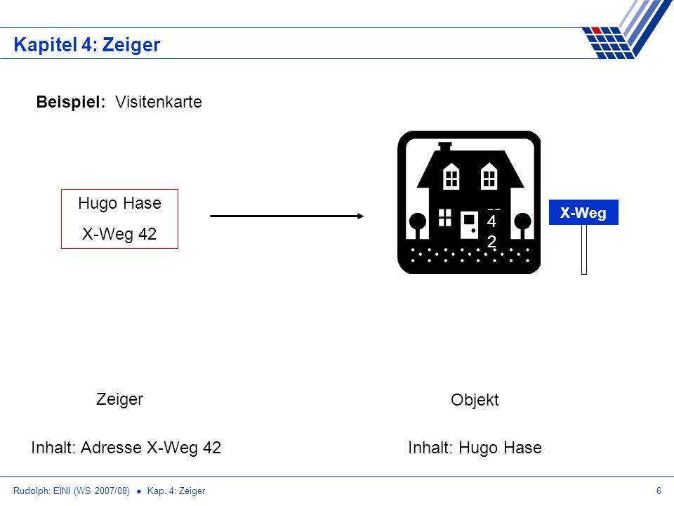 Rudolph: EINI (WS 2007/08) Kap. 4: Zeiger6 Kapitel 4: Zeiger Beispiel: Visitenkarte Hugo Hase X-Weg 42 4242 X-Weg Zeiger Inhalt: Adresse X-Weg 42 Obje