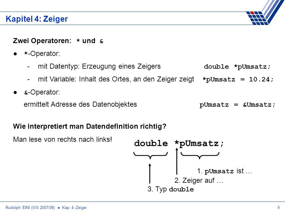 Rudolph: EINI (WS 2007/08) Kap. 4: Zeiger9 Kapitel 4: Zeiger Zwei Operatoren: * und & * -Operator: -mit Datentyp: Erzeugung eines Zeigers double *pUms