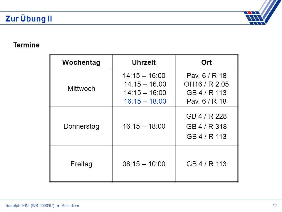 Rudolph: EINI (WS 2006/07) Präludium12 Zur Übung II Termine WochentagUhrzeitOrt Mittwoch 14:15 – 16:00 14:15 – 16:00 14:15 – 16:00 16:15 – 18:00 Pav.