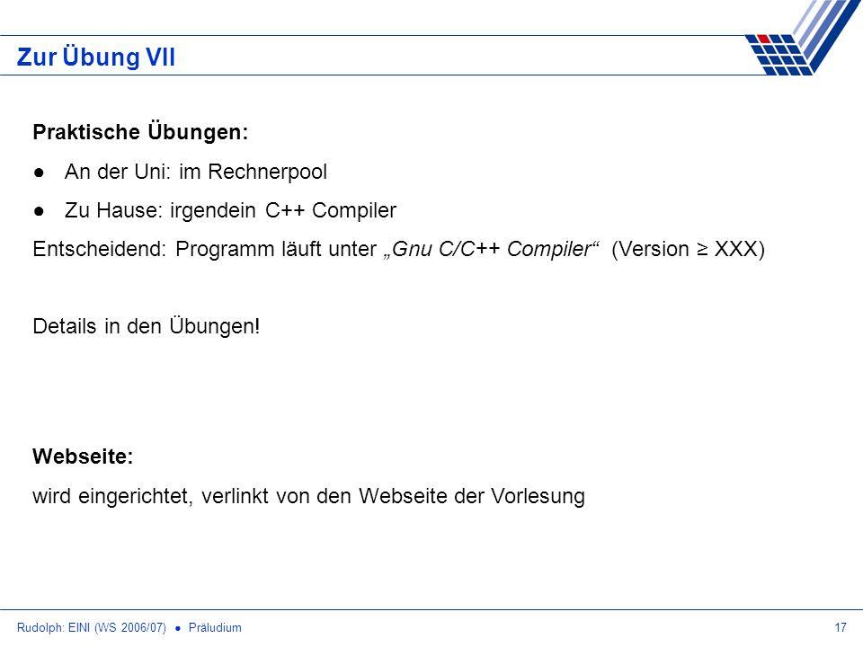 Rudolph: EINI (WS 2006/07) Präludium17 Zur Übung VII Webseite: wird eingerichtet, verlinkt von den Webseite der Vorlesung Praktische Übungen: An der Uni: im Rechnerpool Zu Hause: irgendein C++ Compiler Entscheidend: Programm läuft unter Gnu C/C++ Compiler (Version XXX) Details in den Übungen!