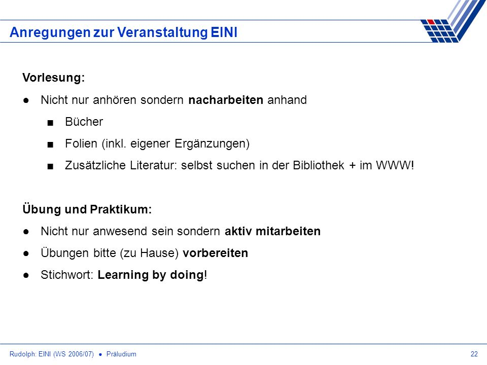 Rudolph: EINI (WS 2006/07) Präludium22 Anregungen zur Veranstaltung EINI Vorlesung: Nicht nur anhören sondern nacharbeiten anhand Bücher Folien (inkl.