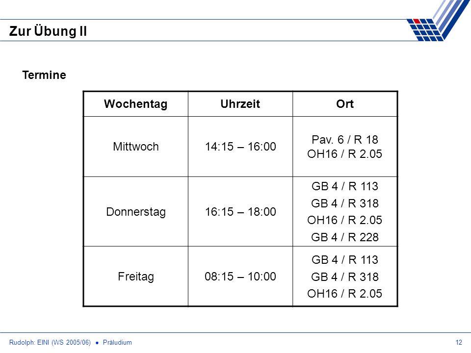 Rudolph: EINI (WS 2005/06) Präludium12 Zur Übung II Termine WochentagUhrzeitOrt Mittwoch14:15 – 16:00 Pav. 6 / R 18 OH16 / R 2.05 Donnerstag16:15 – 18