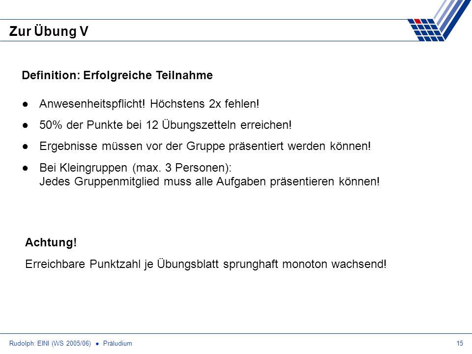 Rudolph: EINI (WS 2005/06) Präludium15 Zur Übung V Definition: Erfolgreiche Teilnahme Anwesenheitspflicht! Höchstens 2x fehlen! 50% der Punkte bei 12