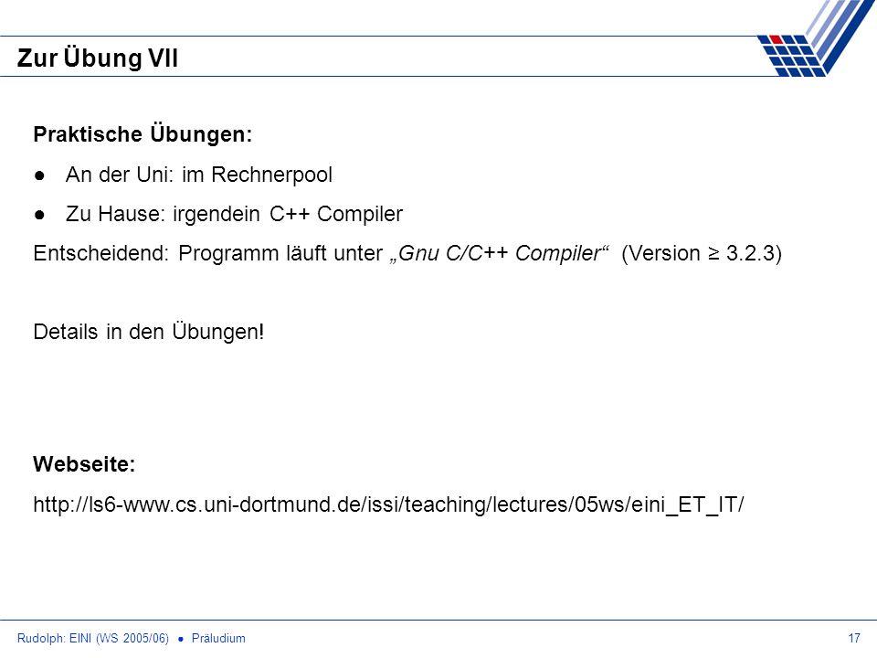 Rudolph: EINI (WS 2005/06) Präludium17 Zur Übung VII Webseite: http://ls6-www.cs.uni-dortmund.de/issi/teaching/lectures/05ws/eini_ET_IT/ Praktische Übungen: An der Uni: im Rechnerpool Zu Hause: irgendein C++ Compiler Entscheidend: Programm läuft unter Gnu C/C++ Compiler (Version 3.2.3) Details in den Übungen!