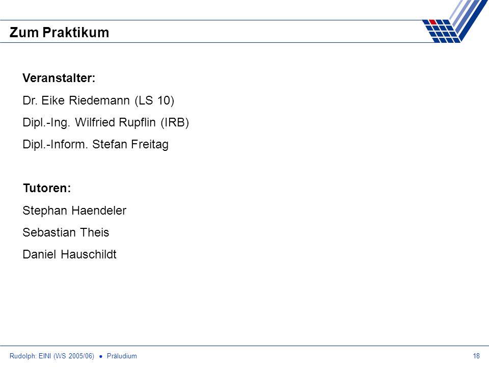Rudolph: EINI (WS 2005/06) Präludium18 Zum Praktikum Veranstalter: Dr. Eike Riedemann (LS 10) Dipl.-Ing. Wilfried Rupflin (IRB) Dipl.-Inform. Stefan F