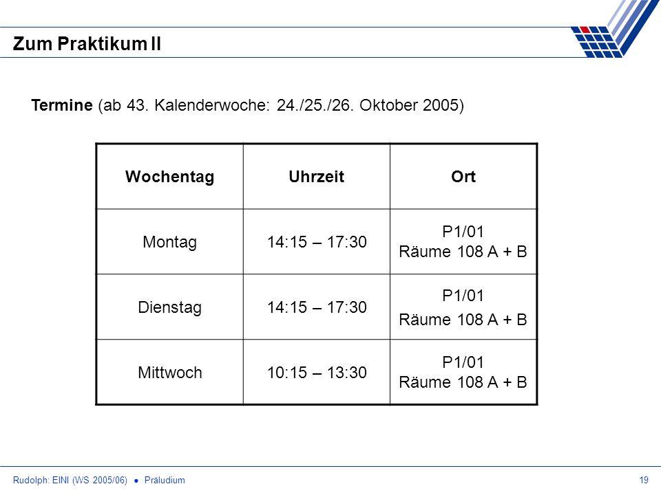 Rudolph: EINI (WS 2005/06) Präludium19 Zum Praktikum II Termine (ab 43. Kalenderwoche: 24./25./26. Oktober 2005) WochentagUhrzeitOrt Montag14:15 – 17:
