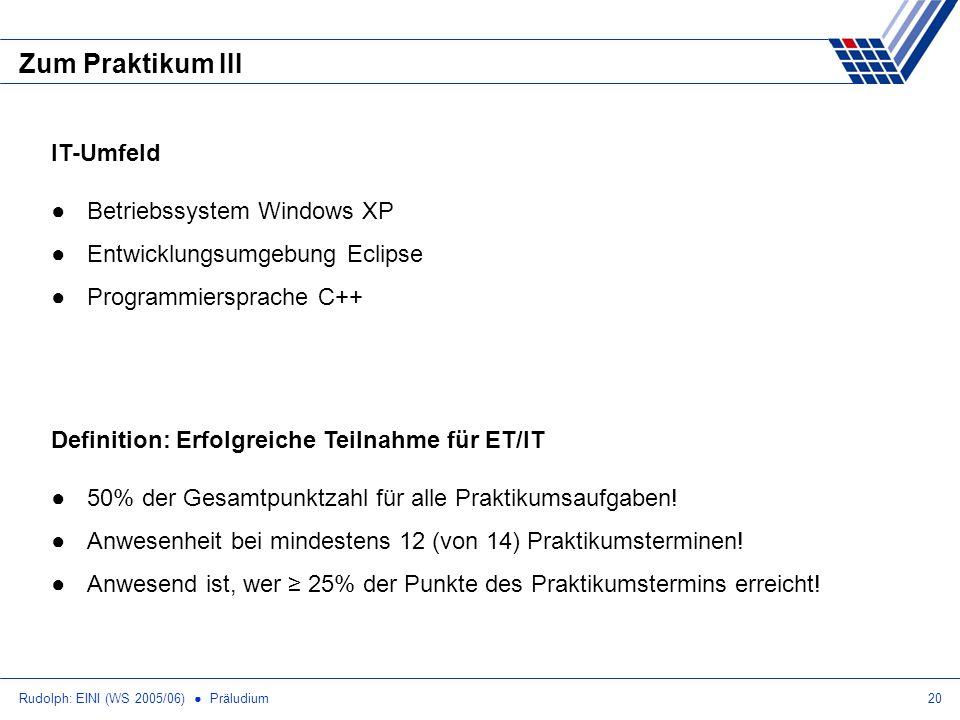 Rudolph: EINI (WS 2005/06) Präludium20 Zum Praktikum III Definition: Erfolgreiche Teilnahme für ET/IT 50% der Gesamtpunktzahl für alle Praktikumsaufgaben.