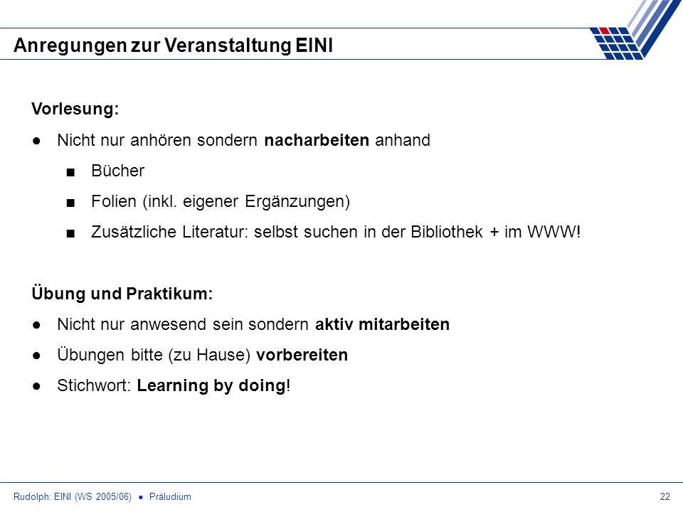 Rudolph: EINI (WS 2005/06) Präludium22 Anregungen zur Veranstaltung EINI Vorlesung: Nicht nur anhören sondern nacharbeiten anhand Bücher Folien (inkl.