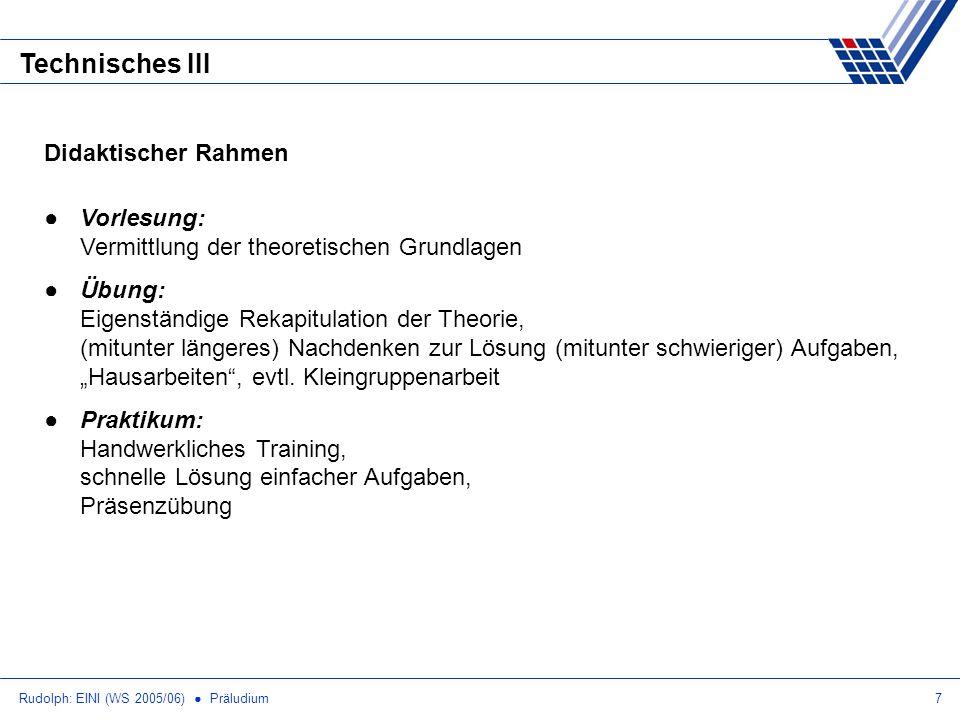 Rudolph: EINI (WS 2005/06) Präludium7 Technisches III Didaktischer Rahmen Vorlesung: Vermittlung der theoretischen Grundlagen Übung: Eigenständige Rek
