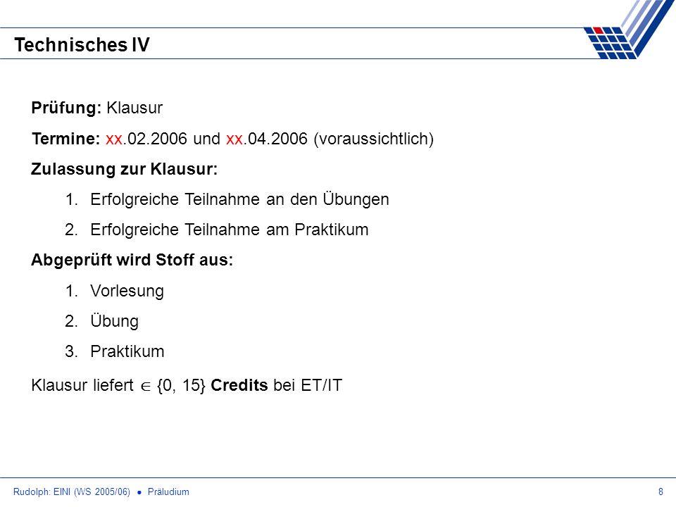 Rudolph: EINI (WS 2005/06) Präludium8 Technisches IV Prüfung: Klausur Termine: xx.02.2006 und xx.04.2006 (voraussichtlich) Zulassung zur Klausur: 1.Er