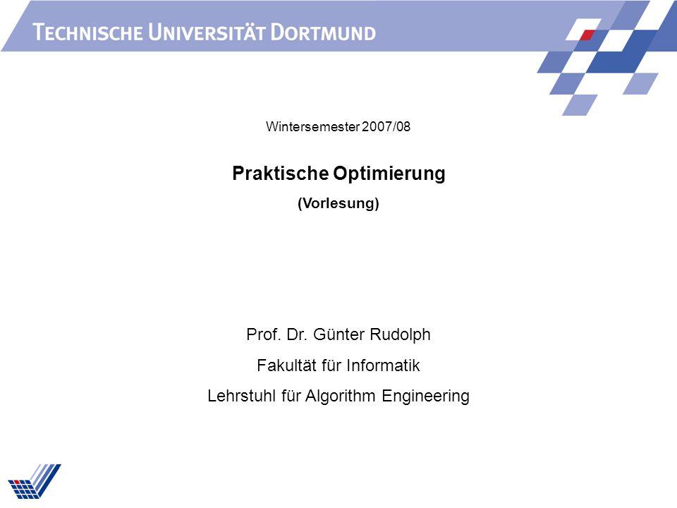 Praktische Optimierung (Vorlesung) Prof. Dr. Günter Rudolph Fakultät für Informatik Lehrstuhl für Algorithm Engineering Wintersemester 2007/08
