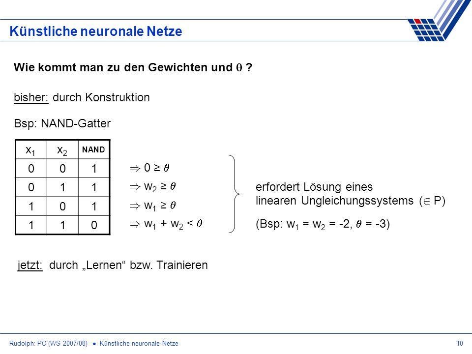 Rudolph: PO (WS 2007/08) Künstliche neuronale Netze10 Künstliche neuronale Netze Wie kommt man zu den Gewichten und ? bisher: durch Konstruktion x1x1
