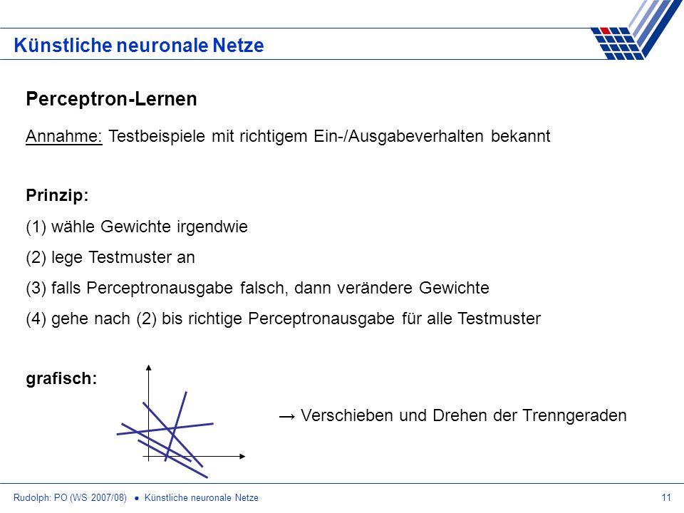 Rudolph: PO (WS 2007/08) Künstliche neuronale Netze11 Künstliche neuronale Netze Perceptron-Lernen Annahme: Testbeispiele mit richtigem Ein-/Ausgabeve