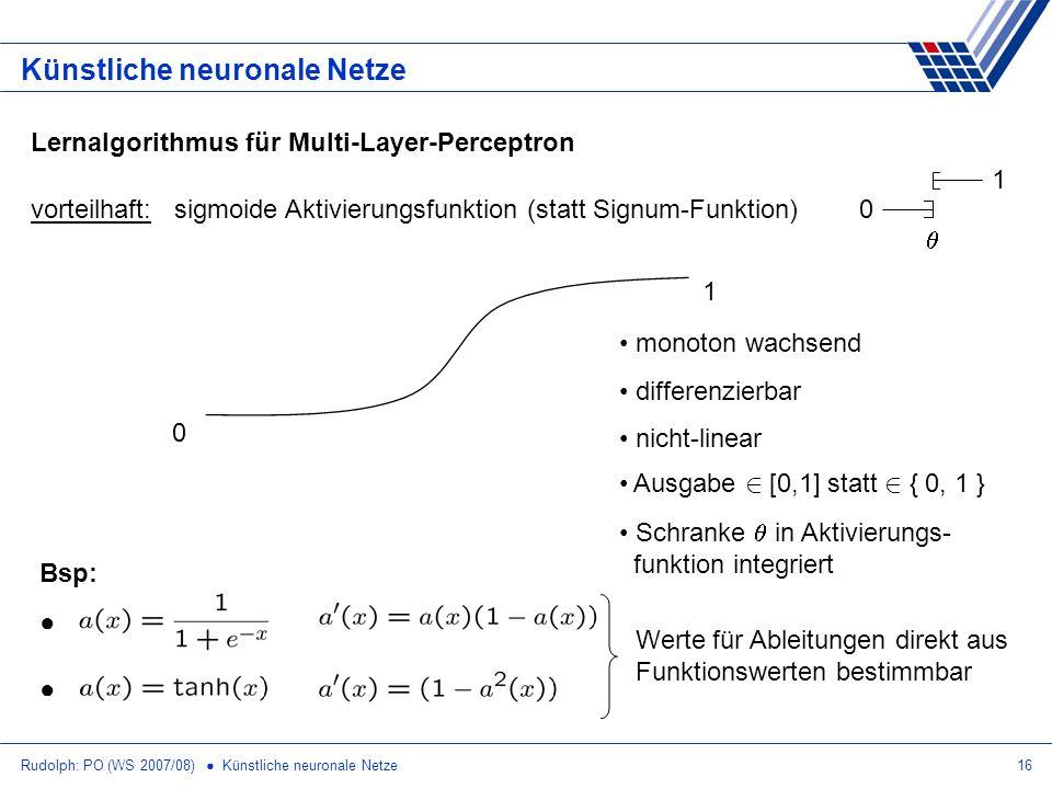 Rudolph: PO (WS 2007/08) Künstliche neuronale Netze16 Künstliche neuronale Netze Lernalgorithmus für Multi-Layer-Perceptron vorteilhaft: sigmoide Akti