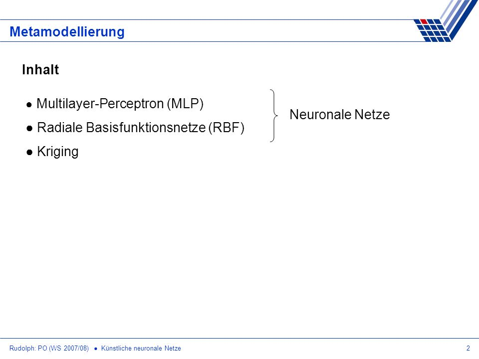 Rudolph: PO (WS 2007/08) Künstliche neuronale Netze2 Metamodellierung Inhalt Multilayer-Perceptron (MLP) Radiale Basisfunktionsnetze (RBF) Kriging Neu