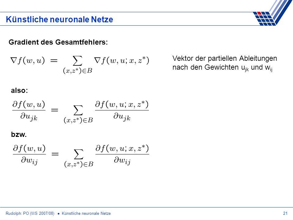Rudolph: PO (WS 2007/08) Künstliche neuronale Netze21 Künstliche neuronale Netze Gradient des Gesamtfehlers: also: bzw. Vektor der partiellen Ableitun