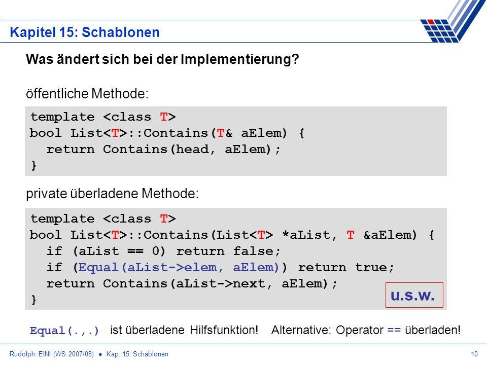 Rudolph: EINI (WS 2007/08) Kap. 15: Schablonen10 Kapitel 15: Schablonen Was ändert sich bei der Implementierung? template bool List ::Contains(List *a
