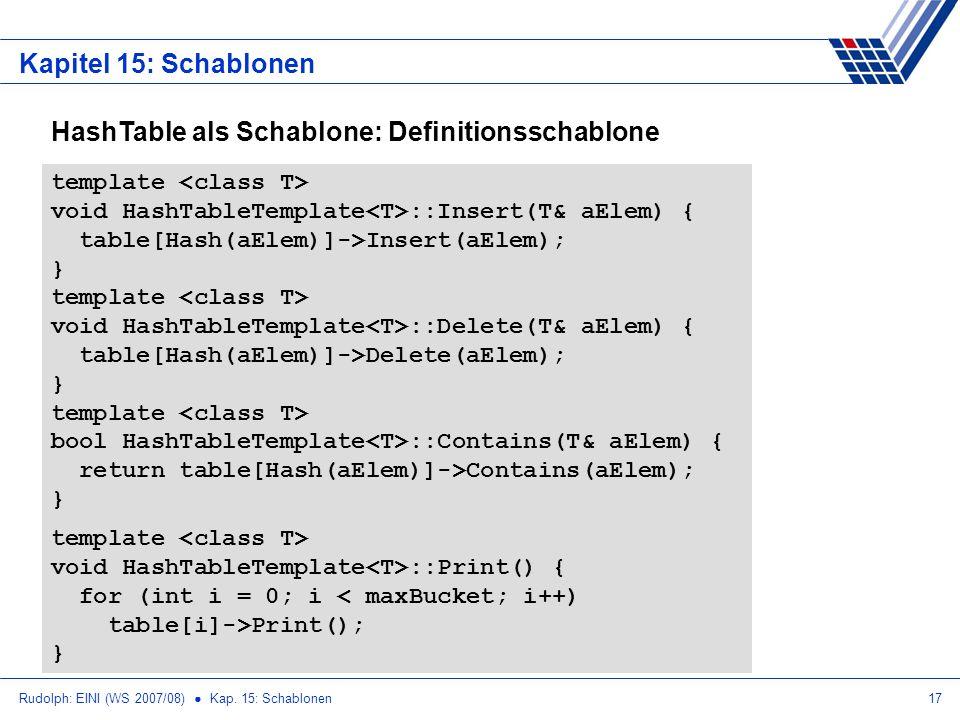Rudolph: EINI (WS 2007/08) Kap. 15: Schablonen17 Kapitel 15: Schablonen template void HashTableTemplate ::Insert(T& aElem) { table[Hash(aElem)]->Inser