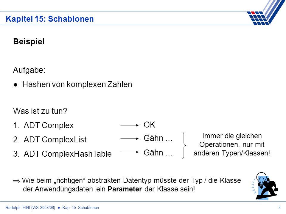 Rudolph: EINI (WS 2007/08) Kap. 15: Schablonen3 Kapitel 15: Schablonen Beispiel Aufgabe: Hashen von komplexen Zahlen Was ist zu tun? 1.ADT Complex 2.A