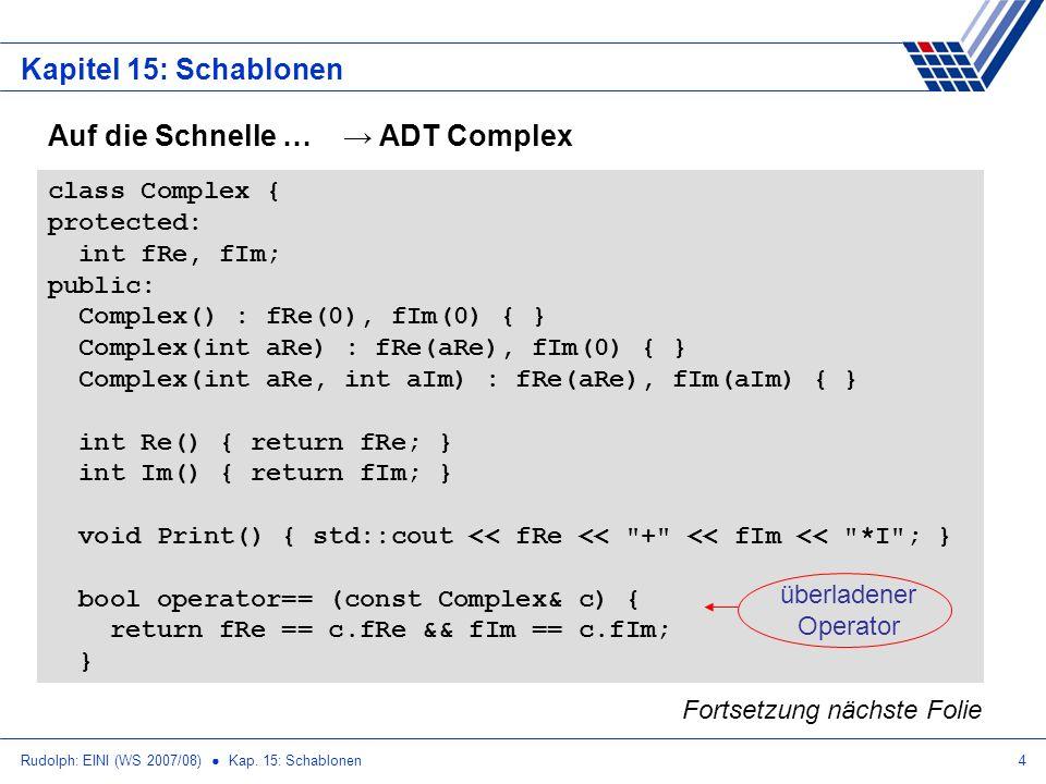 Rudolph: EINI (WS 2007/08) Kap. 15: Schablonen4 Kapitel 15: Schablonen Auf die Schnelle … ADT Complex class Complex { protected: int fRe, fIm; public: