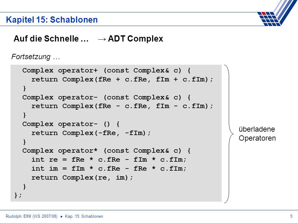 Rudolph: EINI (WS 2007/08) Kap. 15: Schablonen5 Kapitel 15: Schablonen Auf die Schnelle … ADT Complex Complex operator+ (const Complex& c) { return Co