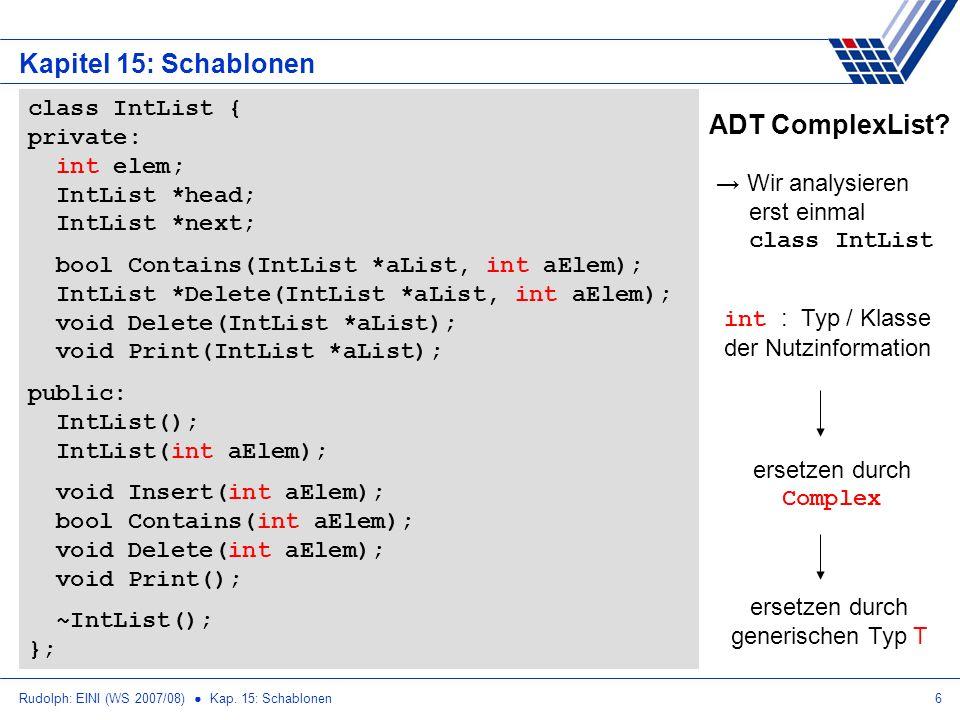 Rudolph: EINI (WS 2007/08) Kap. 15: Schablonen6 Kapitel 15: Schablonen ADT ComplexList? Wir analysieren erst einmal class IntList class IntList { priv