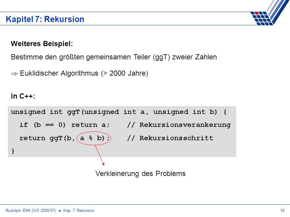 Rudolph: EINI (WS 2006/07) Kap. 7: Rekursion10 Kapitel 7: Rekursion Weiteres Beispiel: Bestimme den größten gemeinsamen Teiler (ggT) zweier Zahlen ) E