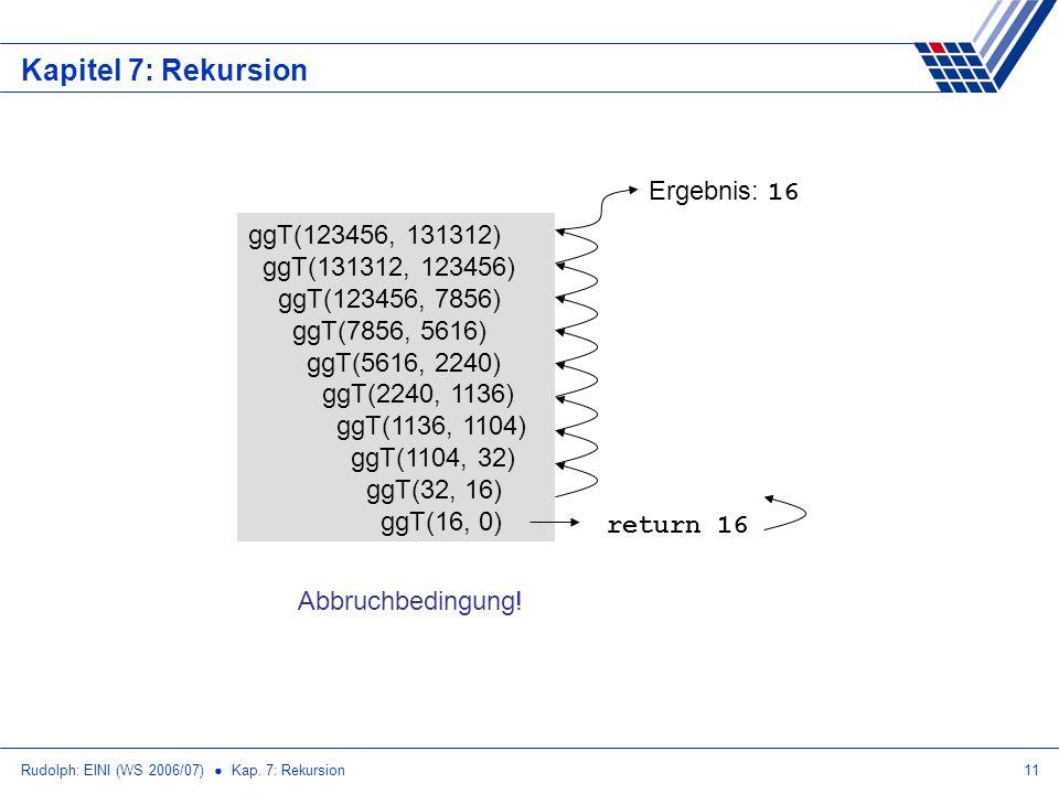 Rudolph: EINI (WS 2006/07) Kap. 7: Rekursion11 Kapitel 7: Rekursion ggT(123456, 131312) ggT(131312, 123456) ggT(123456, 7856) ggT(7856, 5616) ggT(5616