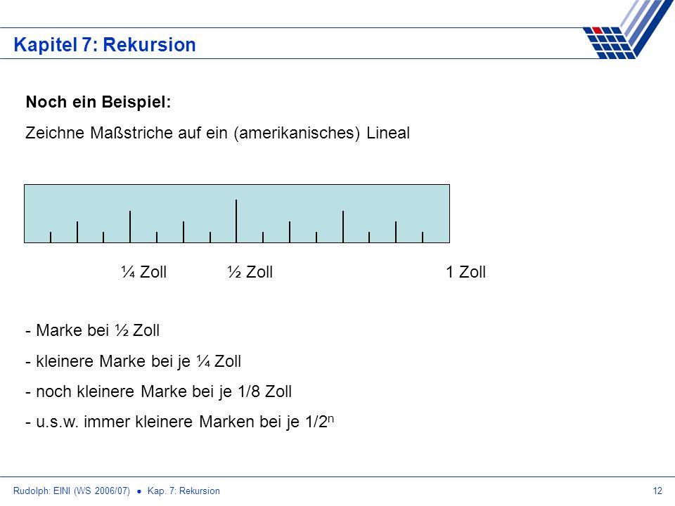 Rudolph: EINI (WS 2006/07) Kap. 7: Rekursion12 Kapitel 7: Rekursion Noch ein Beispiel: Zeichne Maßstriche auf ein (amerikanisches) Lineal 1 Zoll½ Zoll