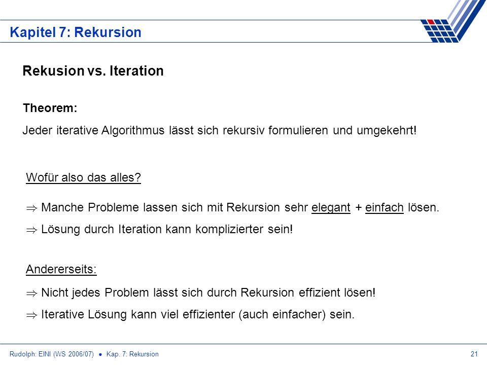 Rudolph: EINI (WS 2006/07) Kap. 7: Rekursion21 Kapitel 7: Rekursion Rekusion vs. Iteration Theorem: Jeder iterative Algorithmus lässt sich rekursiv fo