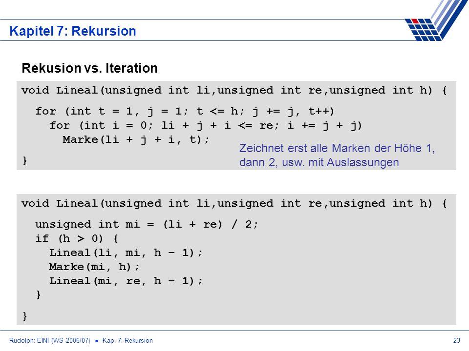 Rudolph: EINI (WS 2006/07) Kap. 7: Rekursion23 Kapitel 7: Rekursion Rekusion vs. Iteration void Lineal(unsigned int li,unsigned int re,unsigned int h)