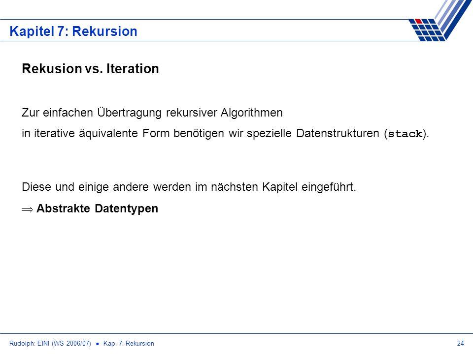 Rudolph: EINI (WS 2006/07) Kap. 7: Rekursion24 Kapitel 7: Rekursion Rekusion vs. Iteration Zur einfachen Übertragung rekursiver Algorithmen in iterati