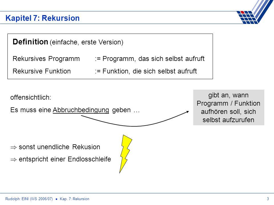 Rudolph: EINI (WS 2006/07) Kap. 7: Rekursion3 Kapitel 7: Rekursion Definition (einfache, erste Version) Rekursives Programm:= Programm, das sich selbs